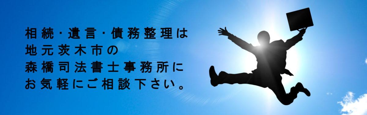 相続・遺言・債務整理は地元茨木市の森橋司法書士事務所にお気軽にご相談下さい。